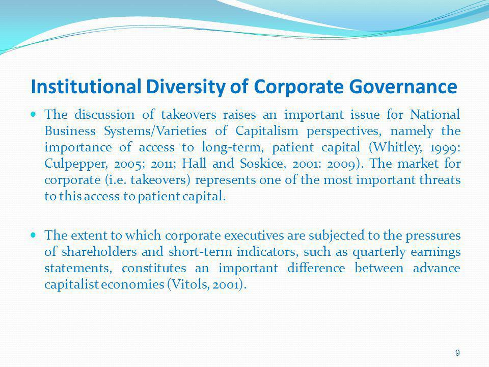 Institutional Diversity of Corporate Governance The discussion of takeovers raises an important issue for National Business Systems/Varieties of Capitalism perspectives, namely the importance of access to long-term, patient capital (Whitley, 1999: Culpepper, 2005; 2011; Hall and Soskice, 2001: 2009).
