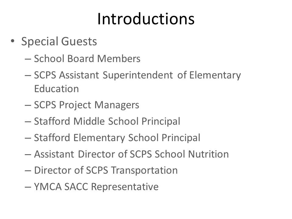 Introductions Special Guests – School Board Members – SCPS Assistant Superintendent of Elementary Education – SCPS Project Managers – Stafford Middle School Principal – Stafford Elementary School Principal – Assistant Director of SCPS School Nutrition – Director of SCPS Transportation – YMCA SACC Representative