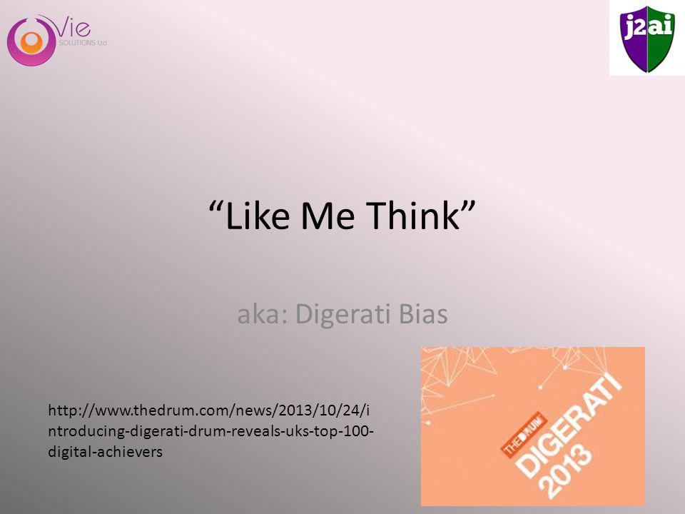 Like Me Think aka: Digerati Bias http://www.thedrum.com/news/2013/10/24/i ntroducing-digerati-drum-reveals-uks-top-100- digital-achievers
