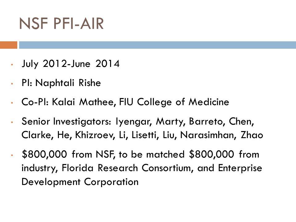 NSF PFI-AIR July 2012-June 2014 PI: Naphtali Rishe Co-PI: Kalai Mathee, FIU College of Medicine Senior Investigators: Iyengar, Marty, Barreto, Chen, Clarke, He, Khizroev, Li, Lisetti, Liu, Narasimhan, Zhao $800,000 from NSF, to be matched $800,000 from industry, Florida Research Consortium, and Enterprise Development Corporation