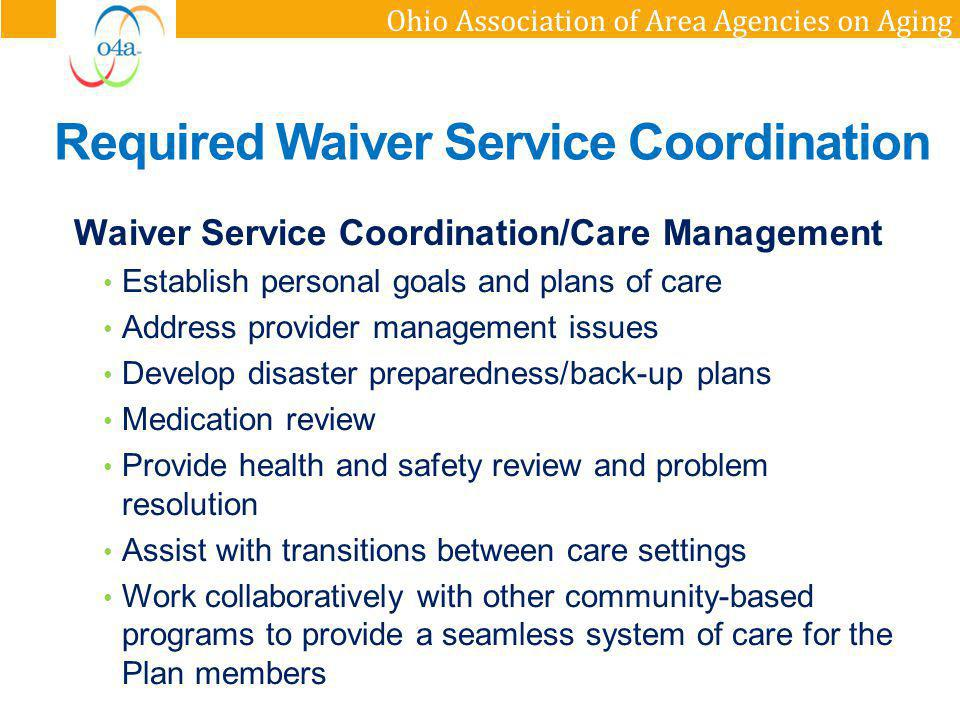Ohio Association of Area Agencies on Aging Waiver Service Coordination/Care Management Establish personal goals and plans of care Address provider man