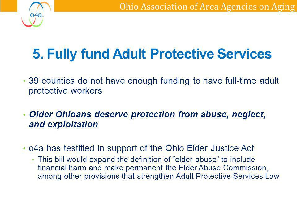 Ohio Association of Area Agencies on Aging 5. Fully fund Adult Protective Services 39 counties do not have enough funding to have full-time adult prot