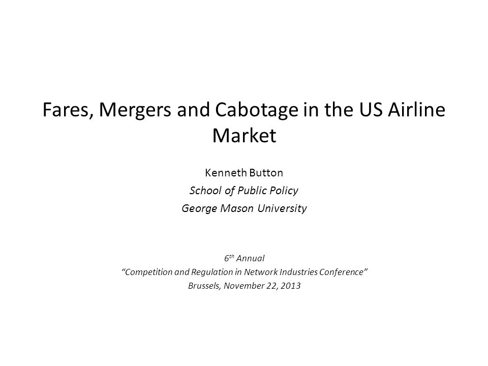 Fares, Mergers and Cabotage in the US Airline Market Kenneth Button School of Public Policy George Mason University 6 th Annual Competition and Regulation in Network Industries Conference Brussels, November 22, 2013
