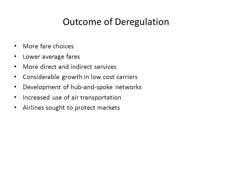 Outcome of Deregulation More fare choices Lower average fares More direct and indirect services Considerable growth in low cost carriers Development of hub-and-spoke networks Increased use of air transportation Airlines sought to protect markets