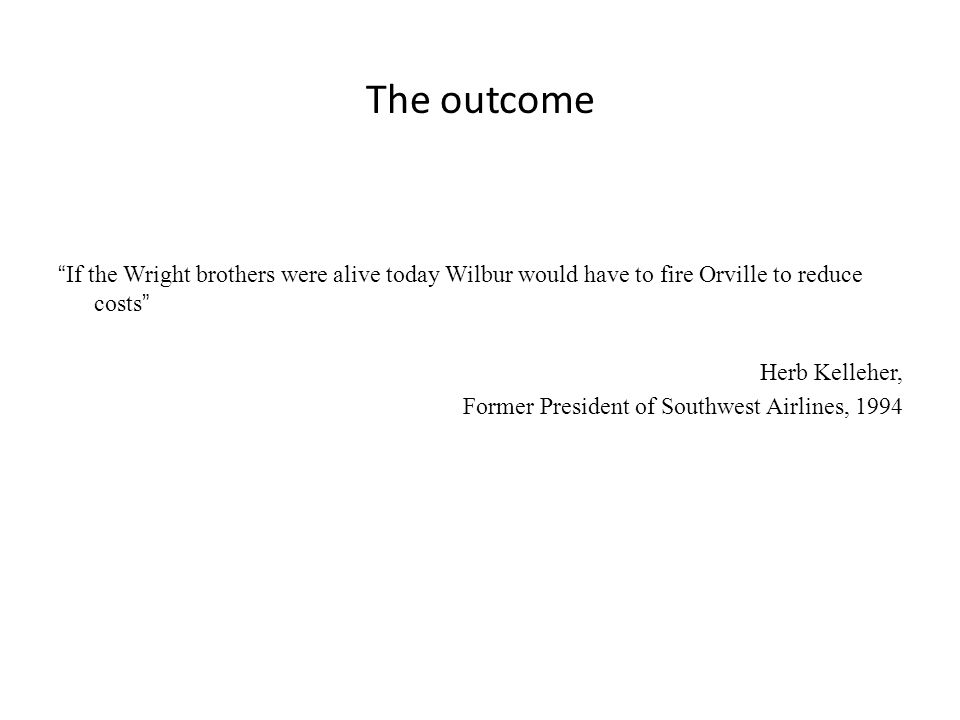 The outcome If the Wright brothers were alive today Wilbur would have to fire Orville to reduce costs Herb Kelleher, Former President of Southwest Airlines, 1994