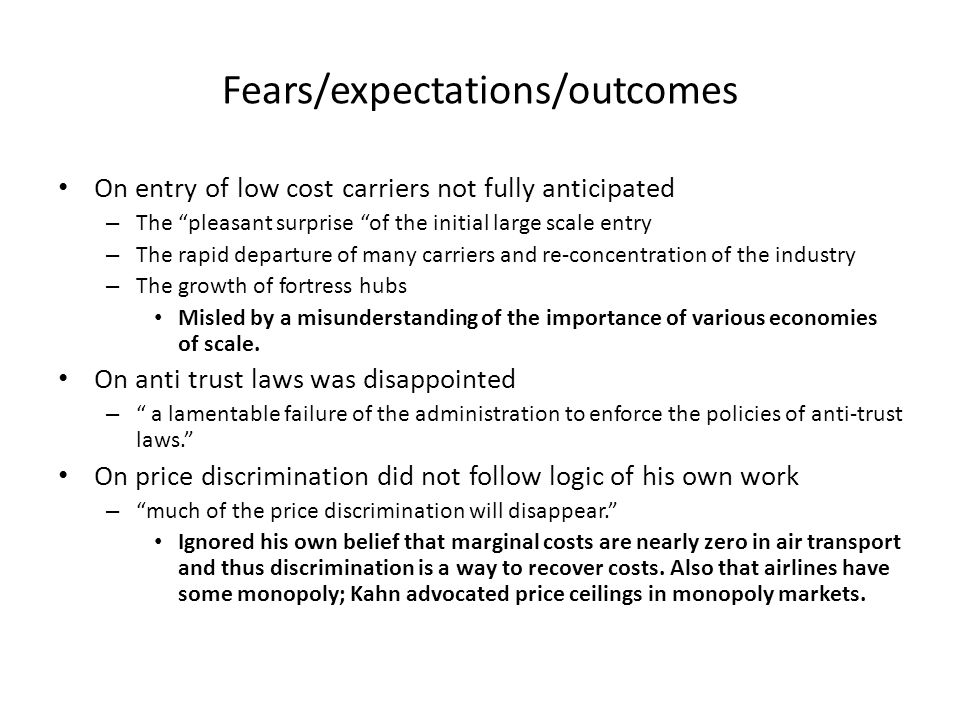 Fears/expectations/outcomes On entry of low cost carriers not fully anticipated – The pleasant surprise of the initial large scale entry – The rapid departure of many carriers and re-concentration of the industry – The growth of fortress hubs Misled by a misunderstanding of the importance of various economies of scale.