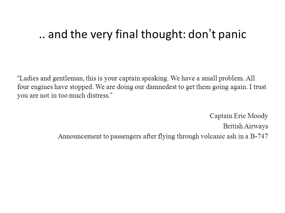 .. and the very final thought: dont panic Ladies and gentleman, this is your captain speaking.