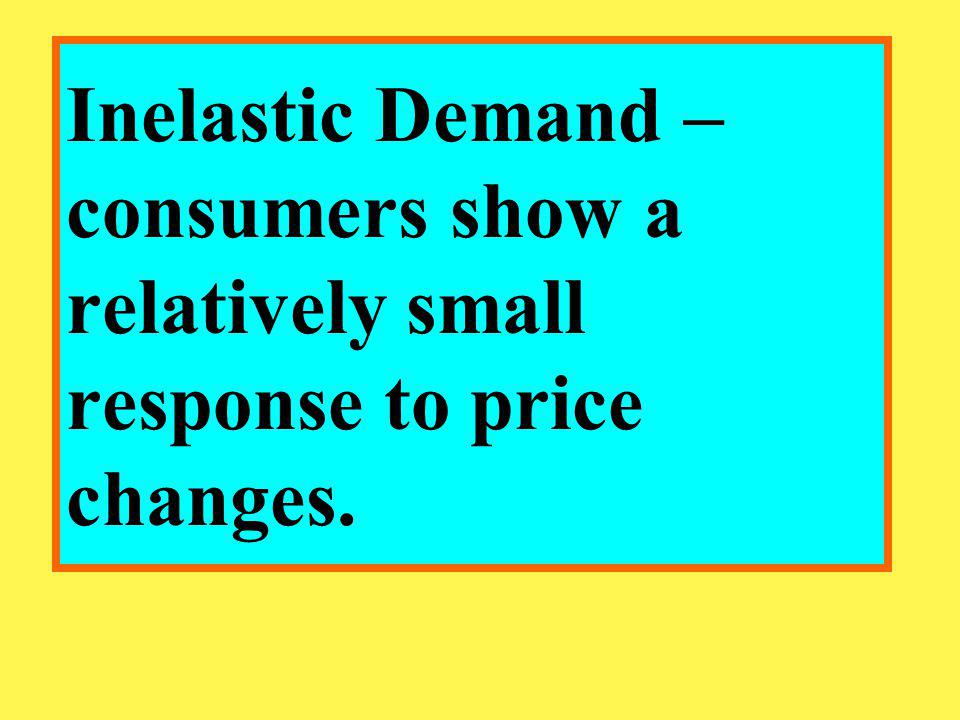 Inelastic Demand – consumers show a relatively small response to price changes.