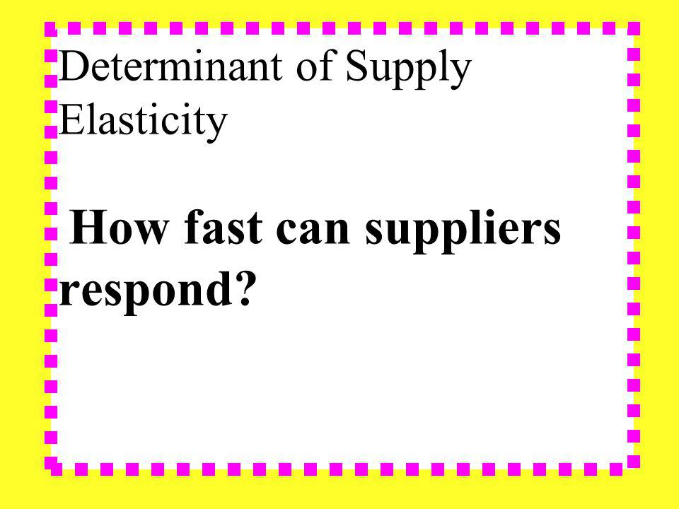 Determinant of Supply Elasticity How fast can suppliers respond?