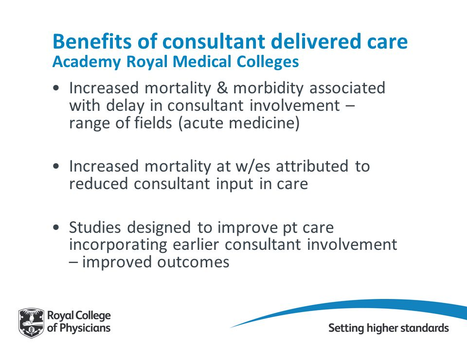 Benefits of consultant delivered care Academy Royal Medical Colleges Increased mortality & morbidity associated with delay in consultant involvement –