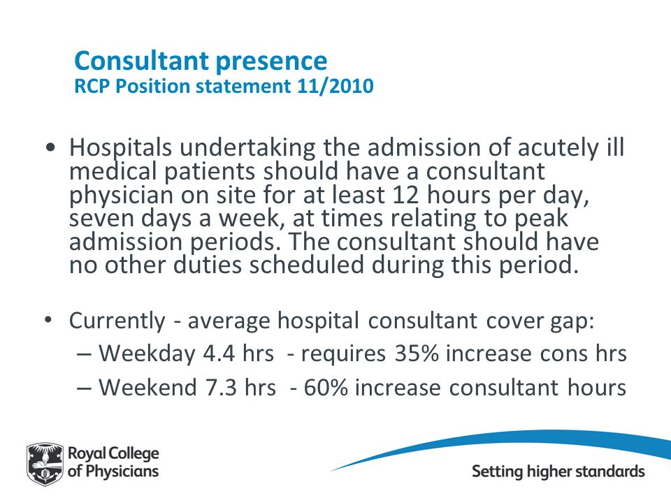 Consultant presence RCP Position statement 11/2010 Hospitals undertaking the admission of acutely ill medical patients should have a consultant physic