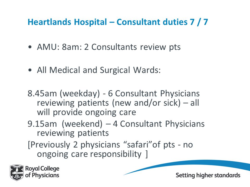 Heartlands Hospital – Consultant duties 7 / 7 AMU: 8am: 2 Consultants review pts All Medical and Surgical Wards: 8.45am (weekday) - 6 Consultant Physi