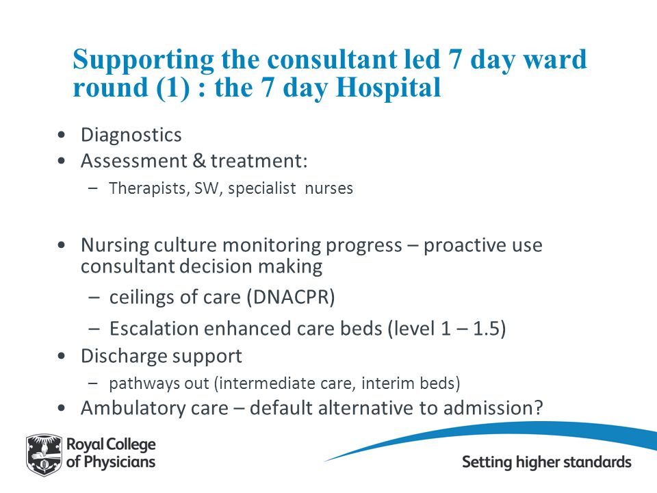 Supporting the consultant led 7 day ward round (1) : the 7 day Hospital Diagnostics Assessment & treatment: –Therapists, SW, specialist nurses Nursing