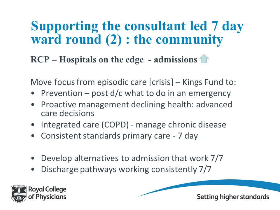 Supporting the consultant led 7 day ward round (2) : the community RCP – Hospitals on the edge - admissions Move focus from episodic care [crisis] – K