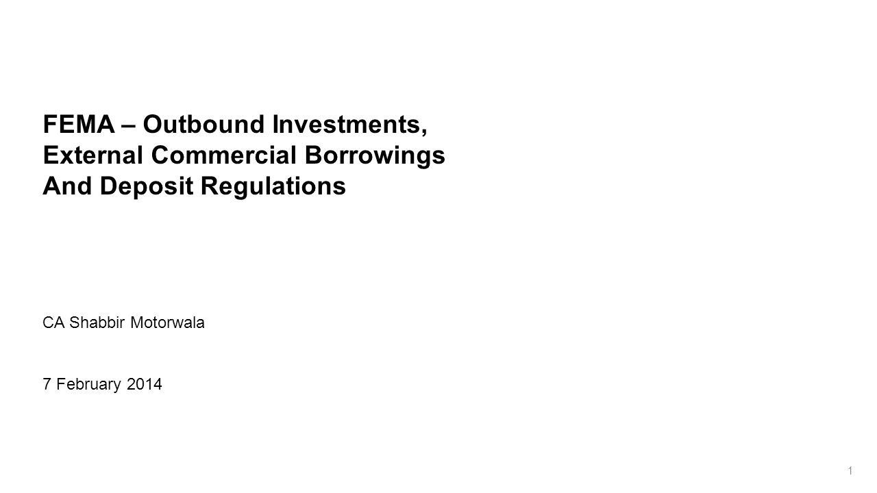 FEMA – Outbound Investments, External Commercial Borrowings And Deposit Regulations CA Shabbir Motorwala 7 February 2014 1