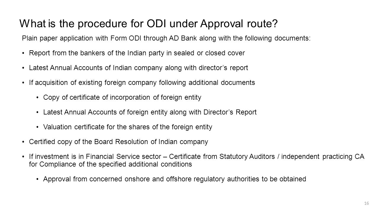 What is the procedure for ODI under Approval route? Plain paper application with Form ODI through AD Bank along with the following documents: Report f