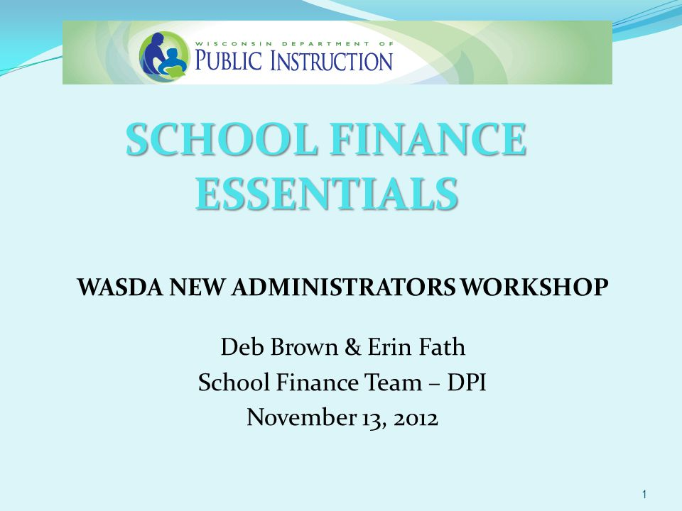 SCHOOL FINANCE ESSENTIALS WASDA NEW ADMINISTRATORS WORKSHOP Deb Brown & Erin Fath School Finance Team – DPI November 13, 2012 1