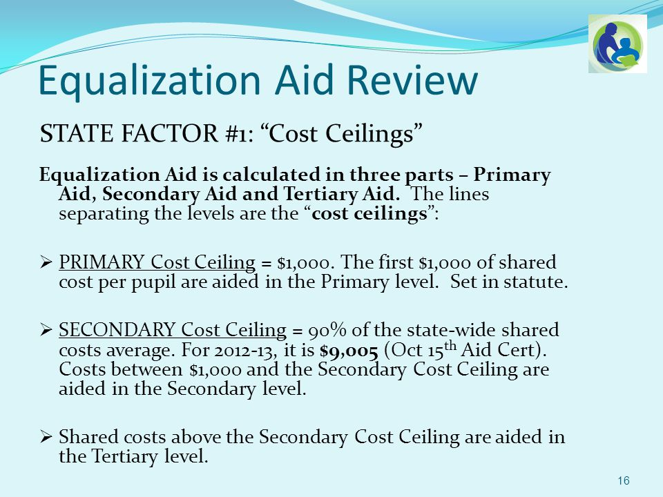 STATE FACTOR #1: Cost Ceilings Equalization Aid Review 17 $1,000 (primary costs) $8,005 (secondary costs) $1,000 (tertiary costs)