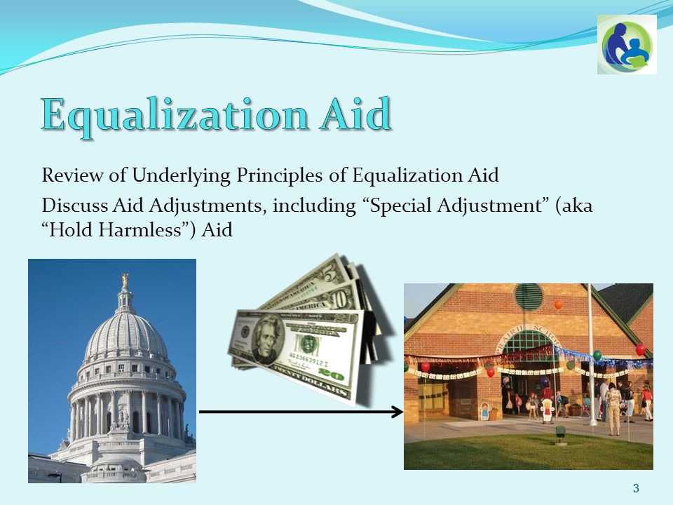 Review of Underlying Principles of Equalization Aid Discuss Aid Adjustments, including Special Adjustment (aka Hold Harmless) Aid 3 3
