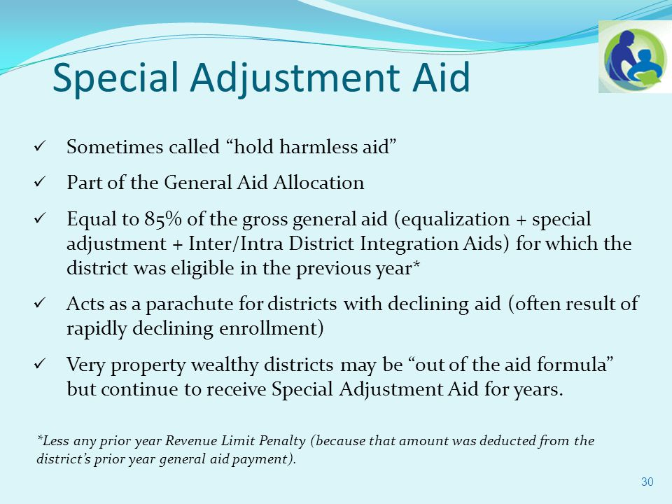 Sometimes called hold harmless aid Part of the General Aid Allocation Equal to 85% of the gross general aid (equalization + special adjustment + Inter/Intra District Integration Aids) for which the district was eligible in the previous year* Acts as a parachute for districts with declining aid (often result of rapidly declining enrollment) Very property wealthy districts may be out of the aid formula but continue to receive Special Adjustment Aid for years.