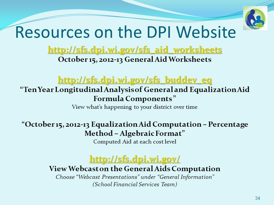 Resources on the DPI Website http://sfs.dpi.wi.gov/sfs_aid_worksheets October 15, 2012-13 General Aid Worksheets http://sfs.dpi.wi.gov/sfs_buddev_eq Ten Year Longitudinal Analysis of General and Equalization Aid Formula Components View whats happening to your district over time October 15, 2012-13 Equalization Aid Computation – Percentage Method – Algebraic Format Computed Aid at each cost level http://sfs.dpi.wi.gov/ View Webcast on the General Aids Computation Choose Webcast Presentations under General Information (School Financial Services Team) 34