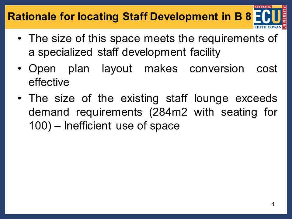 Rationale for locating Staff Development in B 8 4 The size of this space meets the requirements of a specialized staff development facility Open plan layout makes conversion cost effective The size of the existing staff lounge exceeds demand requirements (284m2 with seating for 100) – Inefficient use of space