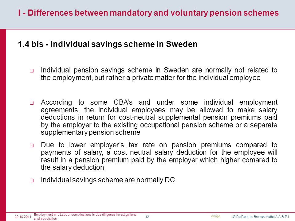 © De Pardieu Brocas Maffei A.A.R.P.I.12 1.4 bis - Individual savings scheme in Sweden Individual pension savings scheme in Sweden are normally not related to the employment, but rather a private matter for the individual employee According to some CBAs and under some individual employment agreements, the individual employees may be allowed to make salary deductions in return for cost-neutral supplemental pension premiums paid by the employer to the existing occupational pension scheme or a separate supplementary pension scheme Due to lower employers tax rate on pension premiums compared to payments of salary, a cost neutral salary deduction for the employee will result in a pension premium paid by the employer which higher comared to the salary deduction Individual savings scheme are normally DC I - Differences between mandatory and voluntary pension schemes 20.10.2011 Employment and Labour complications in due diligence investigations and acquisition Vinge