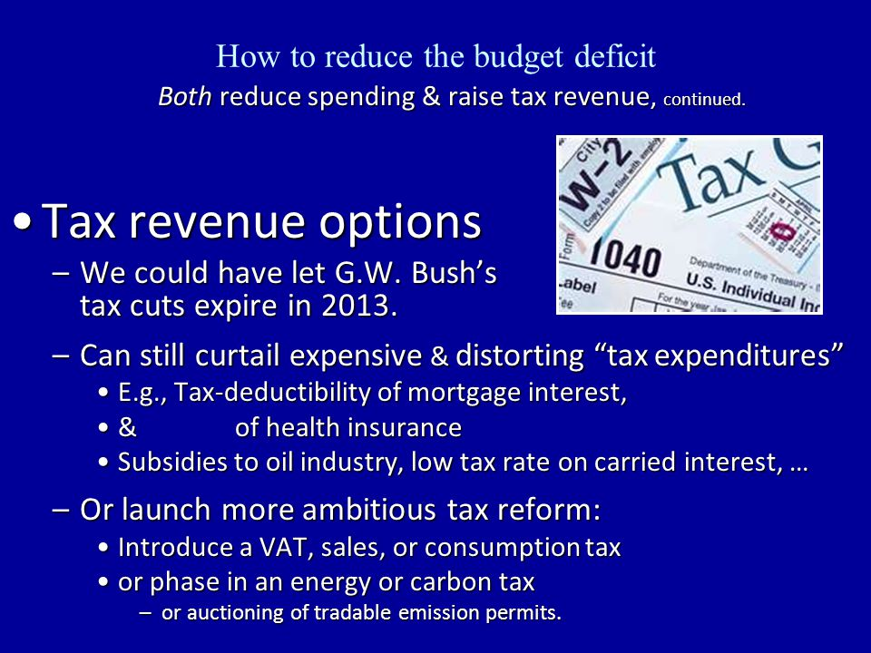 How to reduce the budget deficit Both reduce spending & raise tax revenue, continued.