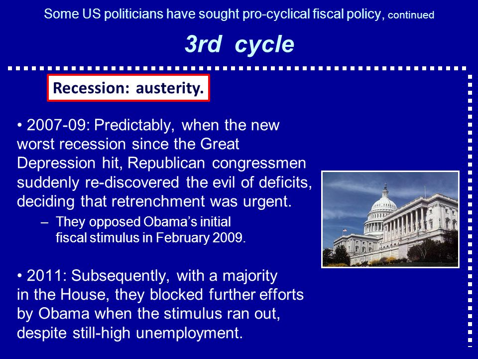 Some US politicians have sought pro-cyclical fiscal policy, continued 3rd cycle : Predictably, when the new worst recession since the Great Depression hit, Republican congressmen suddenly re-discovered the evil of deficits, deciding that retrenchment was urgent.