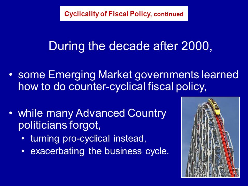 During the decade after 2000, some Emerging Market governments learned how to do counter-cyclical fiscal policy, while many Advanced Country politicians forgot, turning pro-cyclical instead, exacerbating the business cycle.