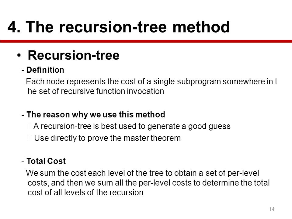 4. The recursion-tree method Recursion-tree - Definition Each node represents the cost of a single subprogram somewhere in t he set of recursive funct