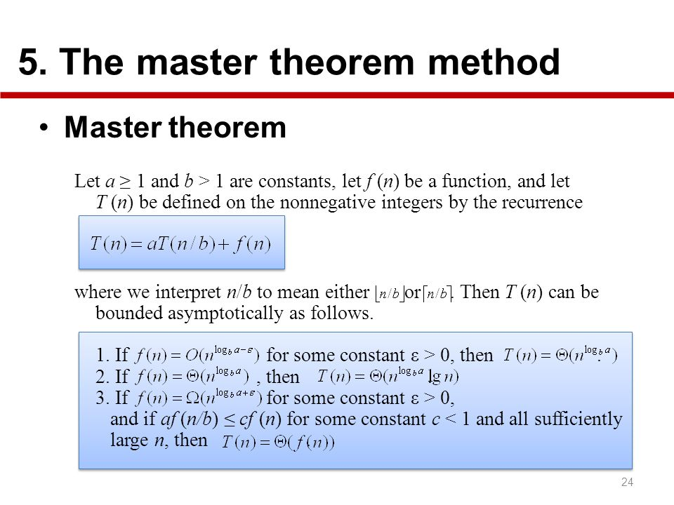 5. The master theorem method Master theorem 24 Let a 1 and b > 1 are constants, let f (n) be a function, and let T (n) be defined on the nonnegative i