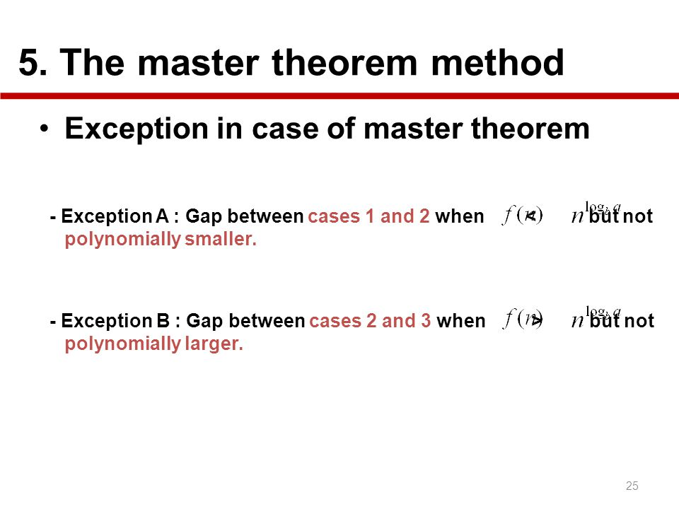 5. The master theorem method 25 Exception in case of master theorem - Exception A : Gap between cases 1 and 2 when < but not polynomially smaller. - E