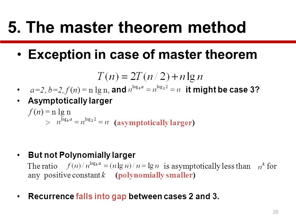 5. The master theorem method 26 Exception in case of master theorem a=2, b=2, f (n) = n lg n, and it might be case 3? Asymptotically larger f (n) = n