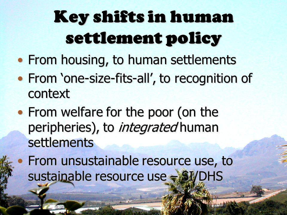 Key shifts in human settlement policy From housing, to human settlementsFrom housing, to human settlements From one-size-fits-all, to recognition of contextFrom one-size-fits-all, to recognition of context From welfare for the poor (on the peripheries), to integrated human settlementsFrom welfare for the poor (on the peripheries), to integrated human settlements From unsustainable resource use, to sustainable resource use – SI/DHSFrom unsustainable resource use, to sustainable resource use – SI/DHS