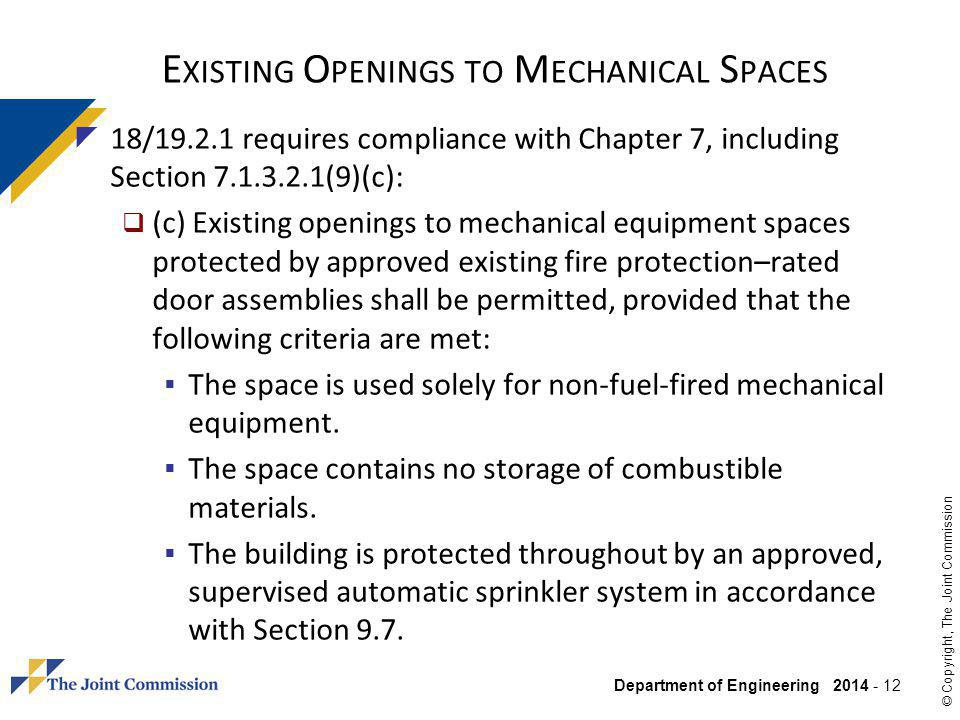 Department of Engineering 2014 - 12 © Copyright, The Joint Commission E XISTING O PENINGS TO M ECHANICAL S PACES 18/19.2.1 requires compliance with Chapter 7, including Section 7.1.3.2.1(9)(c): (c) Existing openings to mechanical equipment spaces protected by approved existing fire protection–rated door assemblies shall be permitted, provided that the following criteria are met: The space is used solely for non-fuel-fired mechanical equipment.