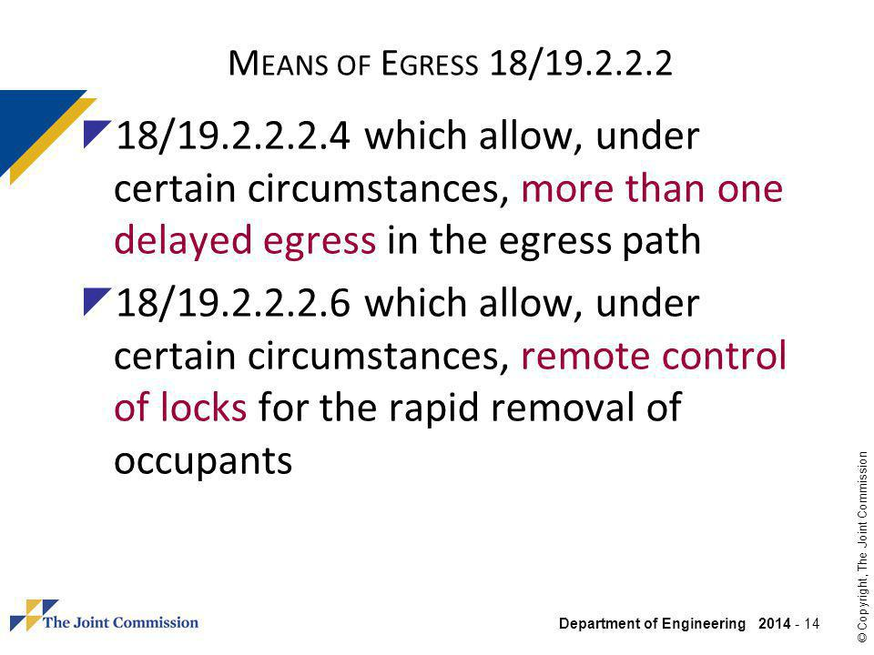 Department of Engineering 2014 - 14 © Copyright, The Joint Commission M EANS OF E GRESS 18/19.2.2.2 18/19.2.2.2.4 which allow, under certain circumstances, more than one delayed egress in the egress path 18/19.2.2.2.6 which allow, under certain circumstances, remote control of locks for the rapid removal of occupants
