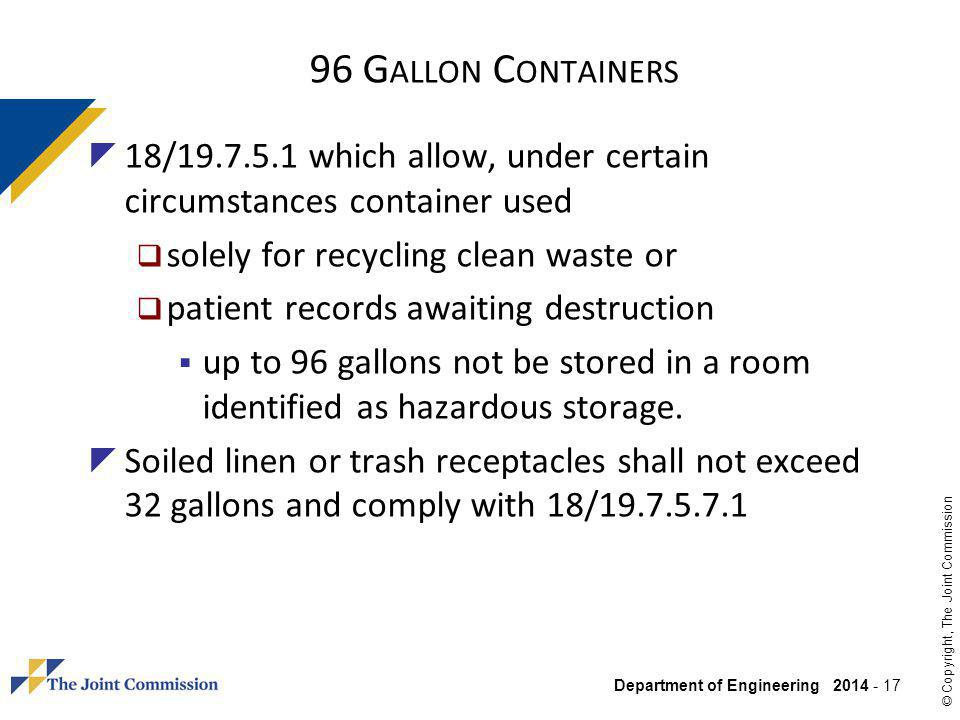 Department of Engineering 2014 - 17 © Copyright, The Joint Commission 96 G ALLON C ONTAINERS 18/19.7.5.1 which allow, under certain circumstances container used solely for recycling clean waste or patient records awaiting destruction up to 96 gallons not be stored in a room identified as hazardous storage.