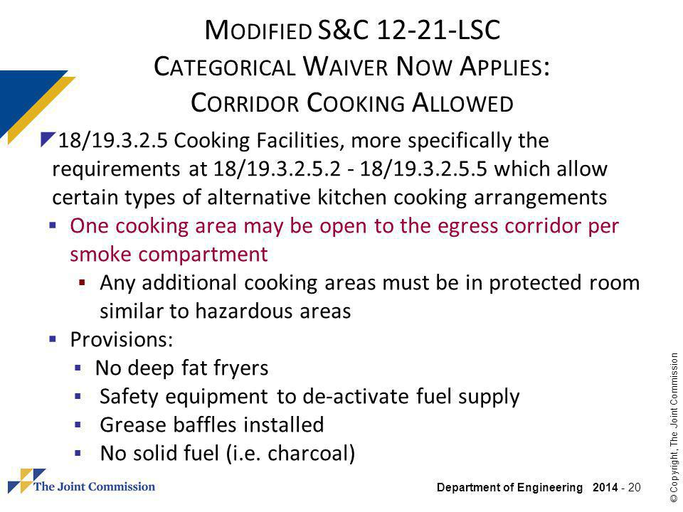 Department of Engineering 2014 - 20 © Copyright, The Joint Commission M ODIFIED S&C 12-21-LSC C ATEGORICAL W AIVER N OW A PPLIES : C ORRIDOR C OOKING A LLOWED 18/19.3.2.5 Cooking Facilities, more specifically the requirements at 18/19.3.2.5.2 - 18/19.3.2.5.5 which allow certain types of alternative kitchen cooking arrangements One cooking area may be open to the egress corridor per smoke compartment Any additional cooking areas must be in protected room similar to hazardous areas Provisions: No deep fat fryers Safety equipment to de-activate fuel supply Grease baffles installed No solid fuel (i.e.