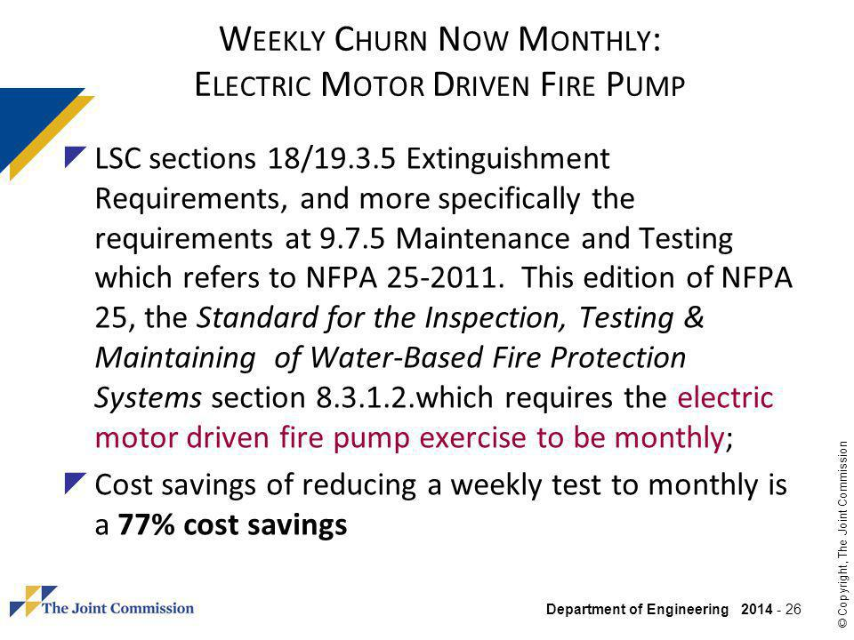 Department of Engineering 2014 - 26 © Copyright, The Joint Commission W EEKLY C HURN N OW M ONTHLY : E LECTRIC M OTOR D RIVEN F IRE P UMP LSC sections 18/19.3.5 Extinguishment Requirements, and more specifically the requirements at 9.7.5 Maintenance and Testing which refers to NFPA 25-2011.