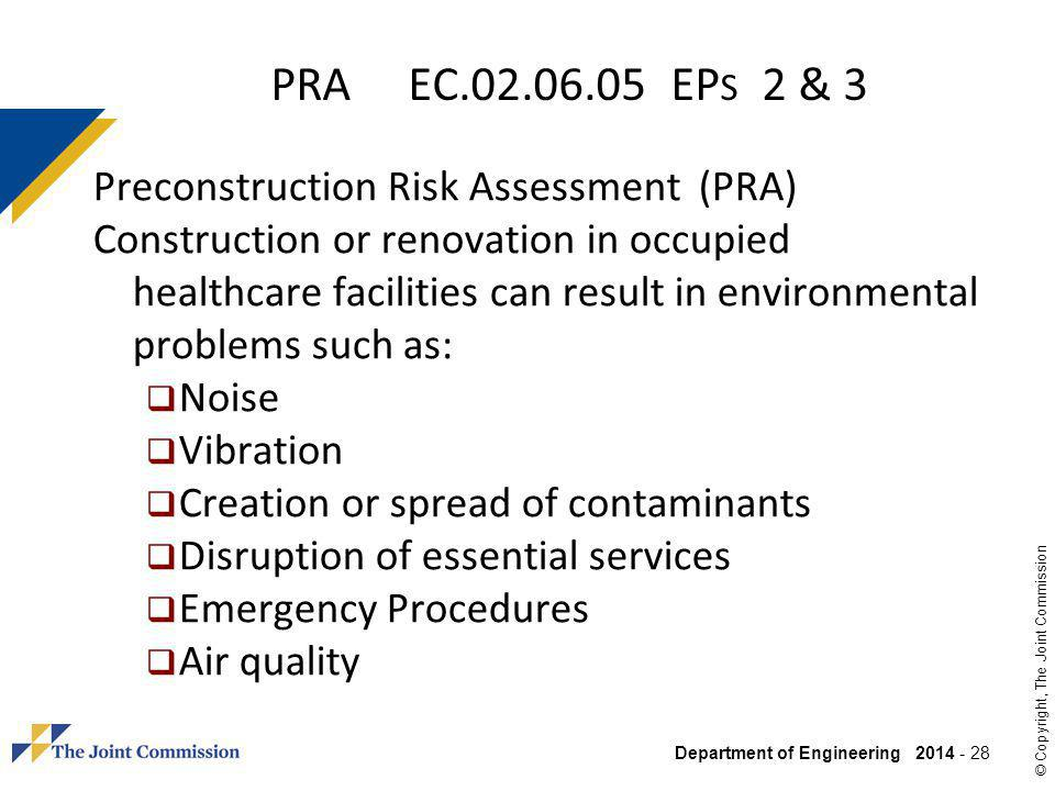 Department of Engineering 2014 - 28 © Copyright, The Joint Commission PRA EC.02.06.05 EP S 2 & 3 Preconstruction Risk Assessment (PRA) Construction or renovation in occupied healthcare facilities can result in environmental problems such as: Noise Vibration Creation or spread of contaminants Disruption of essential services Emergency Procedures Air quality
