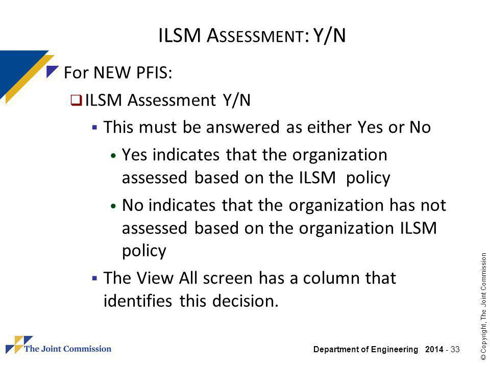 Department of Engineering 2014 - 33 © Copyright, The Joint Commission ILSM A SSESSMENT : Y/N For NEW PFIS: ILSM Assessment Y/N This must be answered as either Yes or No Yes indicates that the organization assessed based on the ILSM policy No indicates that the organization has not assessed based on the organization ILSM policy The View All screen has a column that identifies this decision.