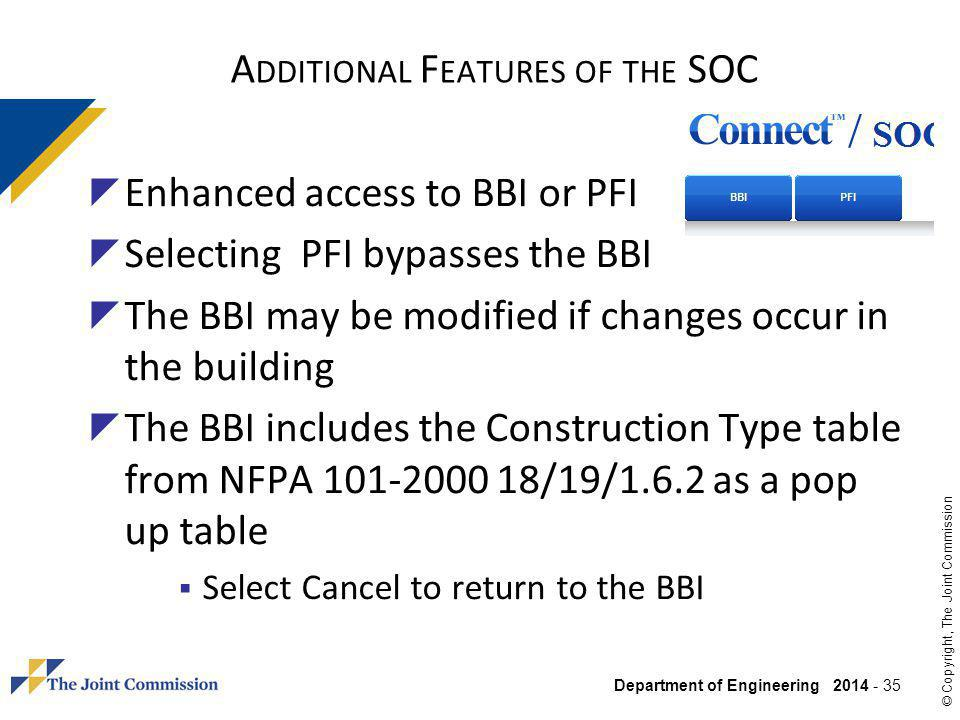 Department of Engineering 2014 - 35 © Copyright, The Joint Commission A DDITIONAL F EATURES OF THE SOC Enhanced access to BBI or PFI Selecting PFI bypasses the BBI The BBI may be modified if changes occur in the building The BBI includes the Construction Type table from NFPA 101-2000 18/19/1.6.2 as a pop up table Select Cancel to return to the BBI