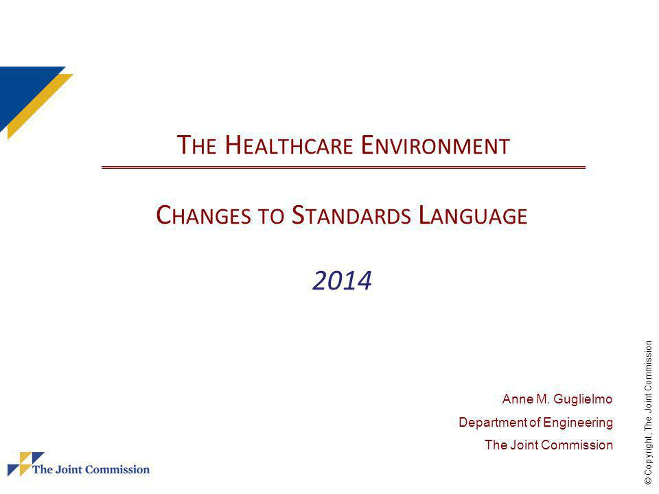 © Copyright, The Joint Commission T HE H EALTHCARE E NVIRONMENT C HANGES TO S TANDARDS L ANGUAGE 2014 Anne M.