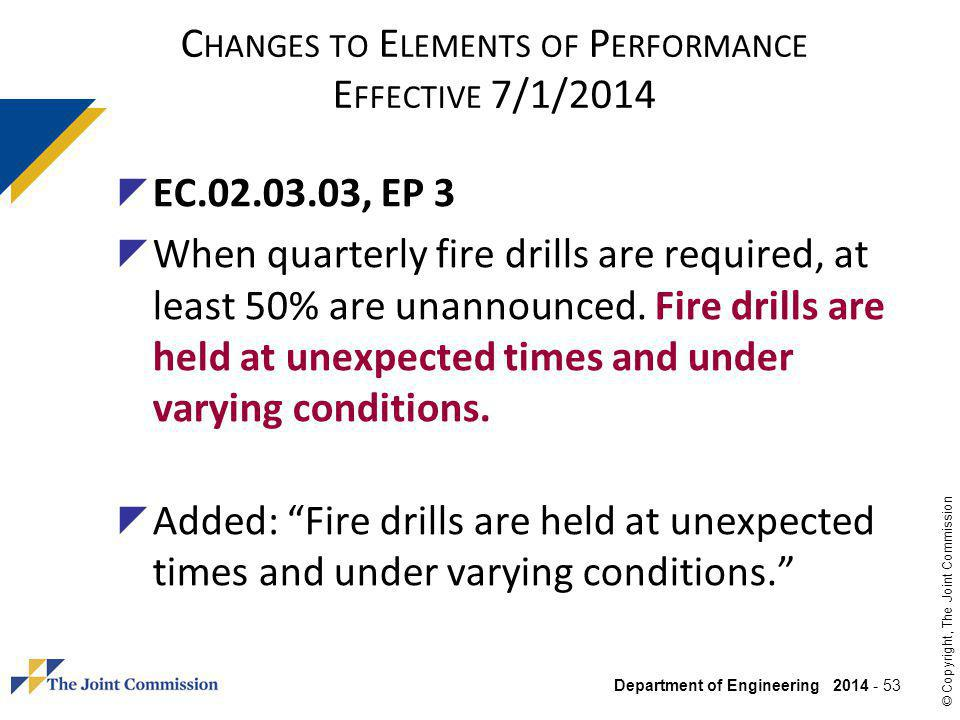 Department of Engineering 2014 - 53 © Copyright, The Joint Commission C HANGES TO E LEMENTS OF P ERFORMANCE E FFECTIVE 7/1/2014 EC.02.03.03, EP 3 When quarterly fire drills are required, at least 50% are unannounced.