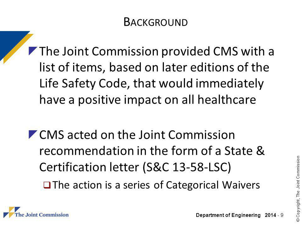 Department of Engineering 2014 - 30 © Copyright, The Joint Commission RH 20 – 60% R ANGE CMS first issued a Categorical Waiver in S&C 13-25-LSC & ASC to align with the 2010 FGI Guidelines for Design & Construction of Health Care Facilities use of ASHRAE 170- 2008 Reduced the relative humidity (RH) in certain areas to a range of 20 – 60% This 2013 CMS action matched the Joint Commissions 1/2011 adoption of the 2010 Guidelines and the 20 – 60% RH range provided The S&C had two criteria 1.Document the decision 2.Declare at the beginning of a survey the decision