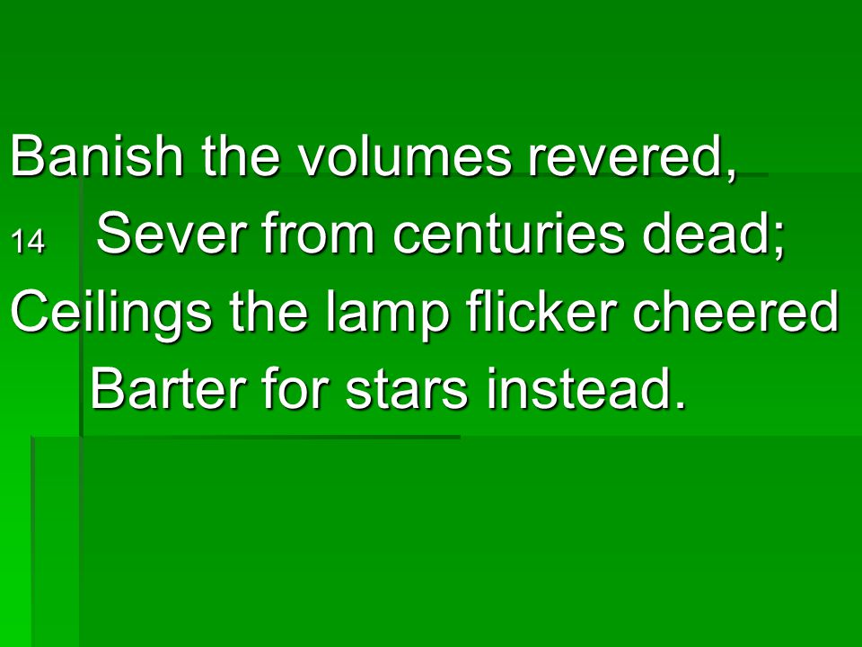Banish the volumes revered, 14 Sever from centuries dead; Ceilings the lamp flicker cheered Barter for stars instead. Barter for stars instead.