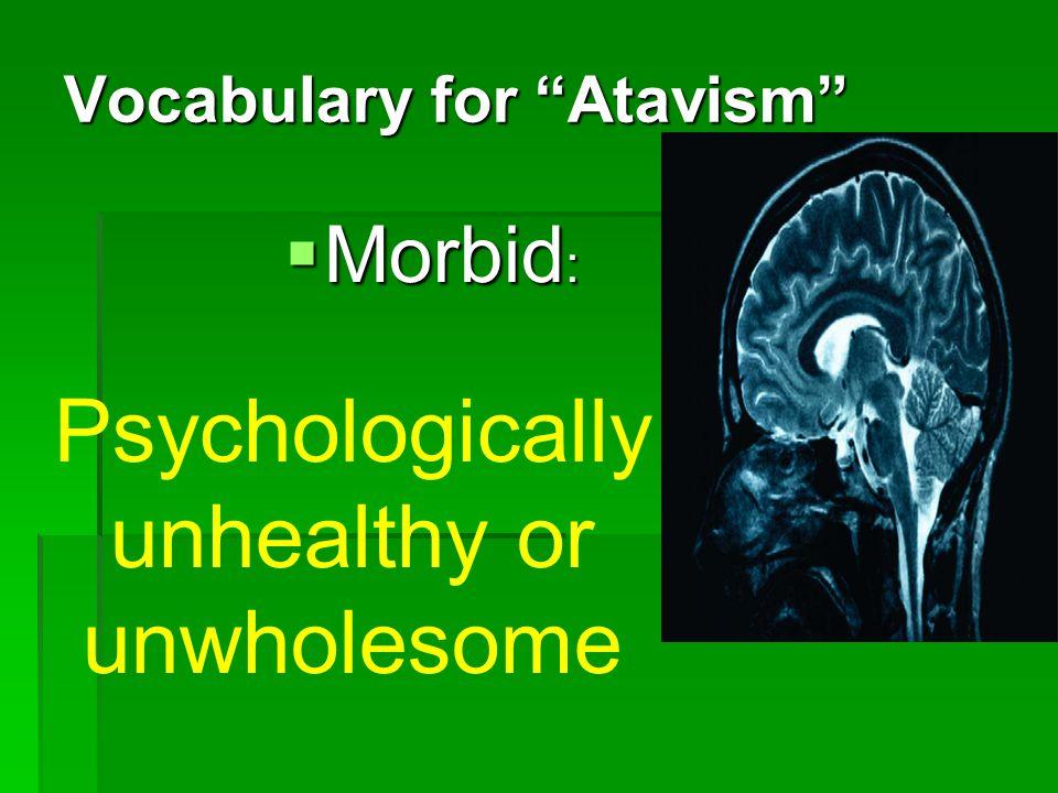 Vocabulary for Atavism Morbid : Morbid : Psychologically unhealthy or unwholesome