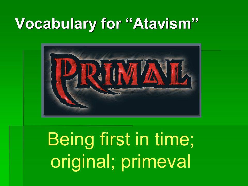 Vocabulary for Atavism Primal: Primal: Being first in time; original; primeval