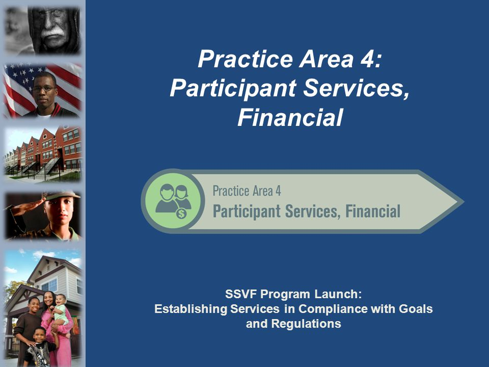 SSVF Program Launch: Establishing Services in Compliance with Goals and Regulations Practice Area 4: Participant Services, Financial